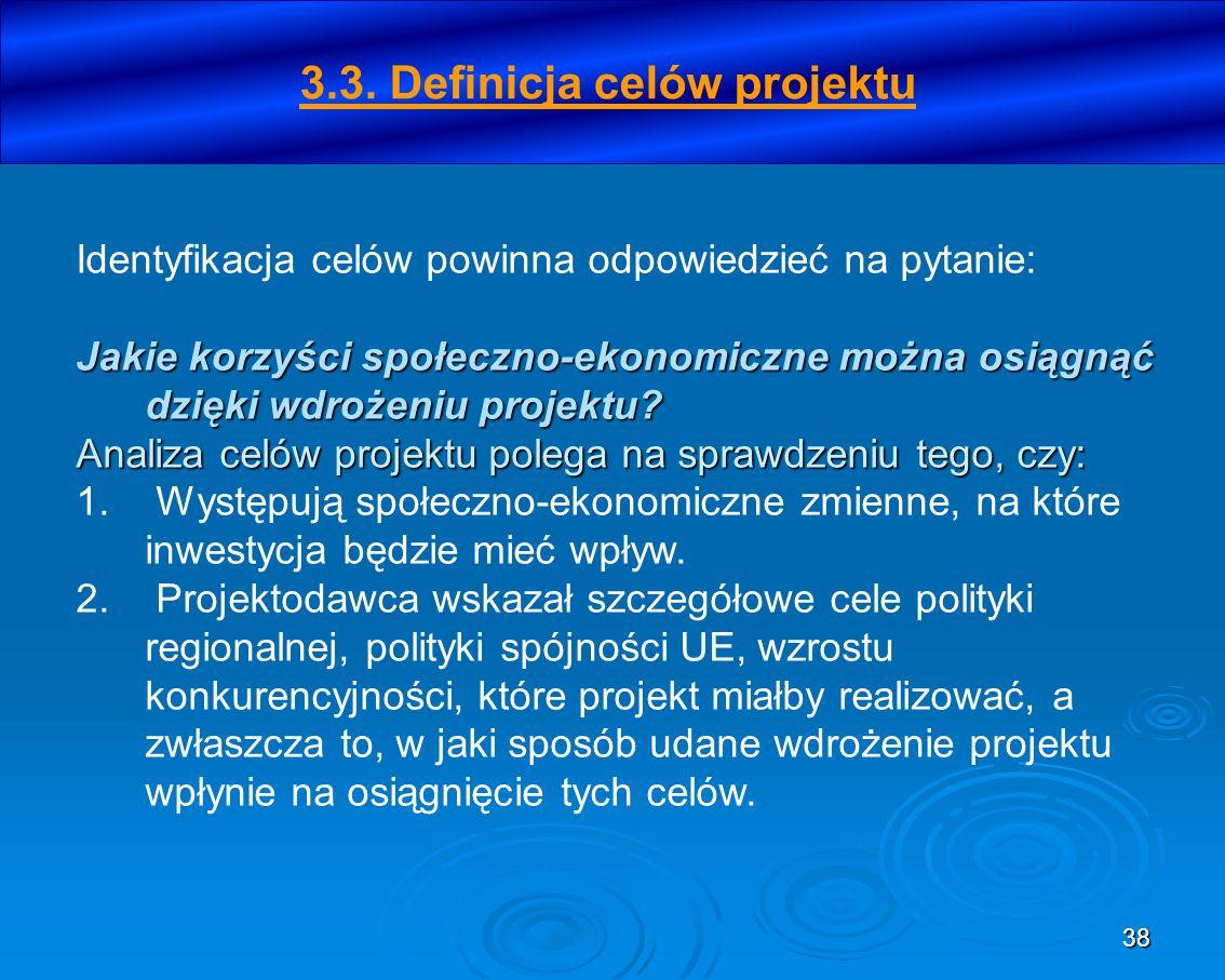 38 3.3. Definicja celów projektu Identyfikacja celów powinna odpowiedzieć na pytanie: Jakie korzyści społeczno-ekonomiczne można osiągnąć dzięki wdroż