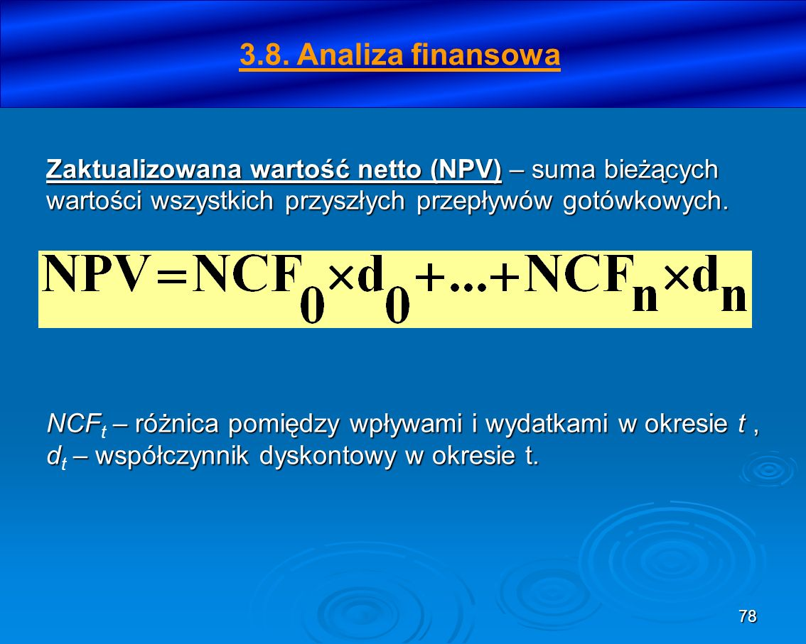 78 Zaktualizowana wartość netto (NPV) – suma bieżących wartości wszystkich przyszłych przepływów gotówkowych. NCF – różnica pomiędzy wpływami i wydatk