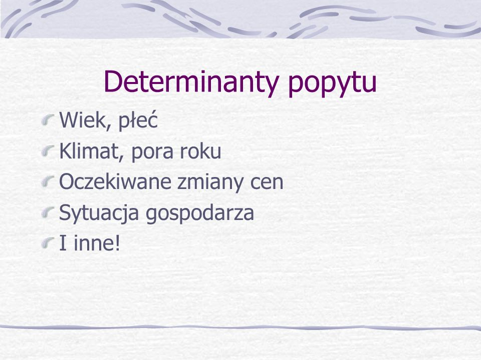Determinanty popytu Moda Dochód (d): - Dobra normalne d D - Dobra niższego rzędu d D Ceny innych dóbr: - Dobra substytucyjne Px Dy - Dobra komplementa