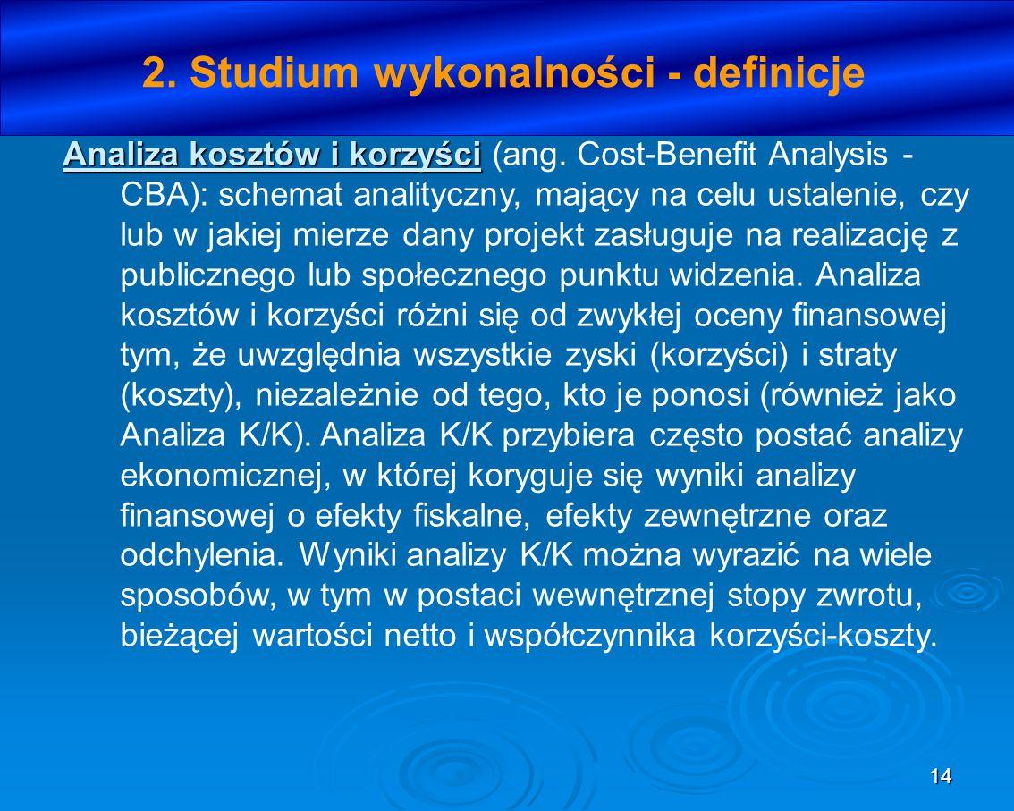 14 2. Studium wykonalności - definicje Analiza kosztów i korzyści Analiza kosztów i korzyści (ang. Cost-Benefit Analysis - CBA): schemat analityczny,