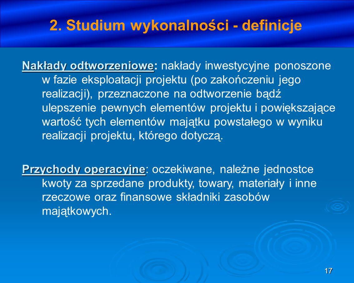 17 2. Studium wykonalności - definicje Nakłady odtworzeniowe Nakłady odtworzeniowe: nakłady inwestycyjne ponoszone w fazie eksploatacji projektu (po z