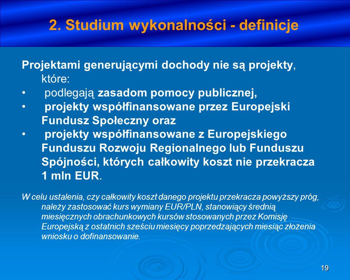 19 2. Studium wykonalności - definicje Projektami generującymi dochody nie są projekty, które: podlegają zasadom pomocy publicznej, projekty współfina