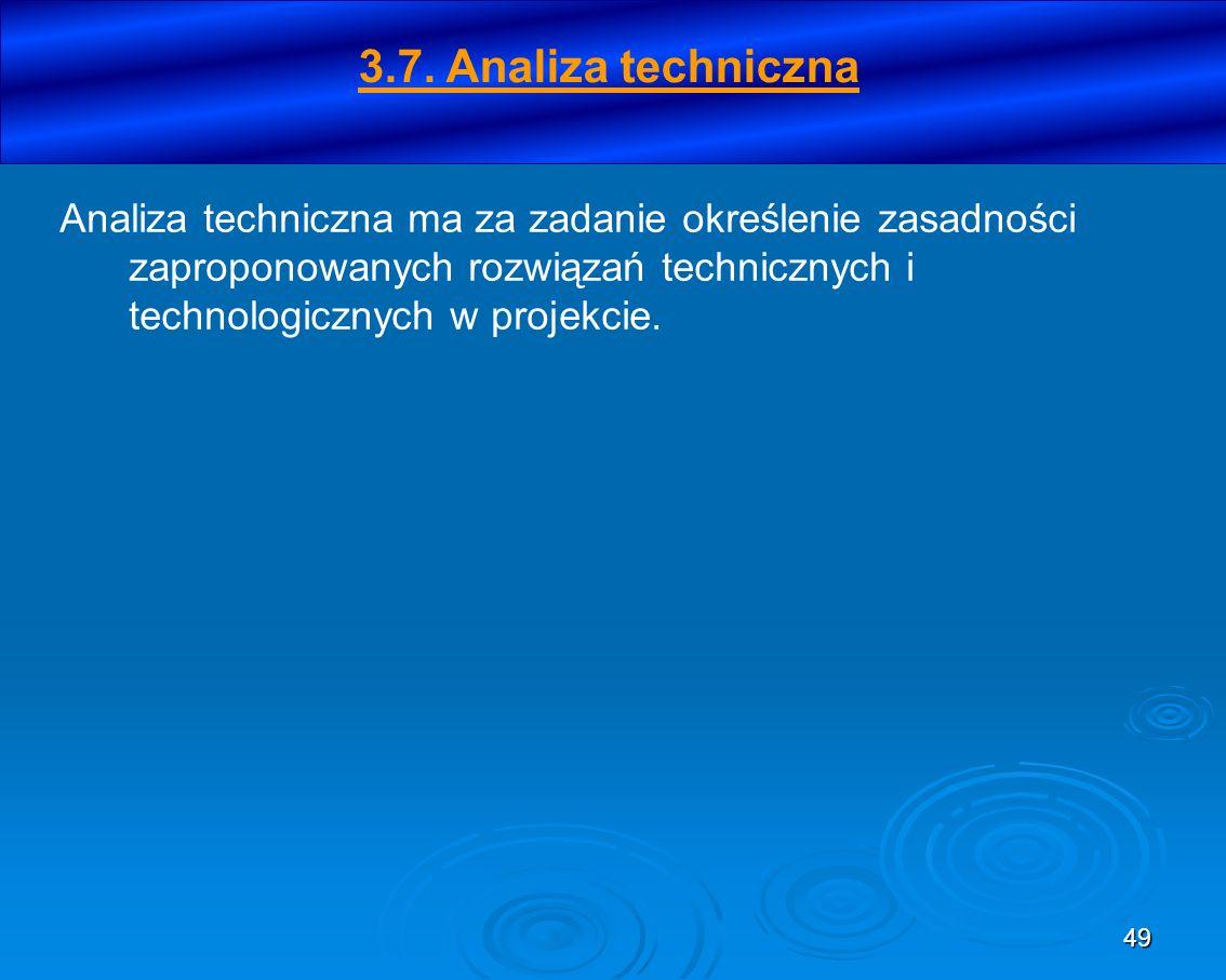 49 Analiza techniczna ma za zadanie określenie zasadności zaproponowanych rozwiązań technicznych i technologicznych w projekcie. 3.7. Analiza technicz