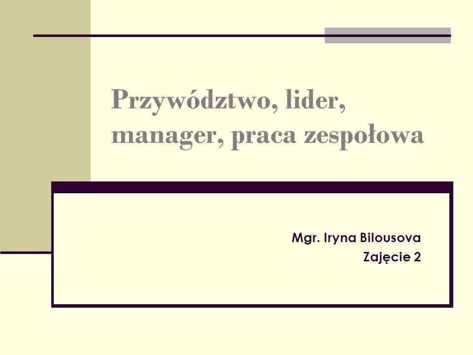 Przywództwo, lider, manager, praca zespołowa Mgr. Iryna Bilousova Zajęcie 2