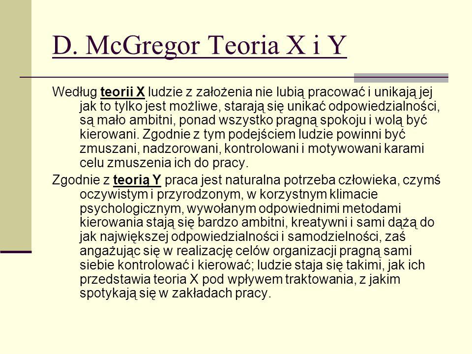 D. McGregor Teoria X i Y Według teorii X ludzie z założenia nie lubią pracować i unikają jej jak to tylko jest możliwe, starają się unikać odpowiedzia
