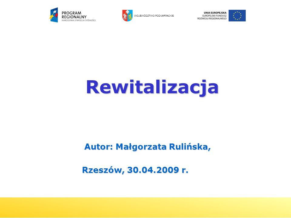 1 Rewitalizacja Rewitalizacja Autor: Małgorzata Rulińska, Rzeszów, 30.04.2009 r. Rzeszów, 30.04.2009 r. WOJEWÓDZTWO PODKARPACKIE