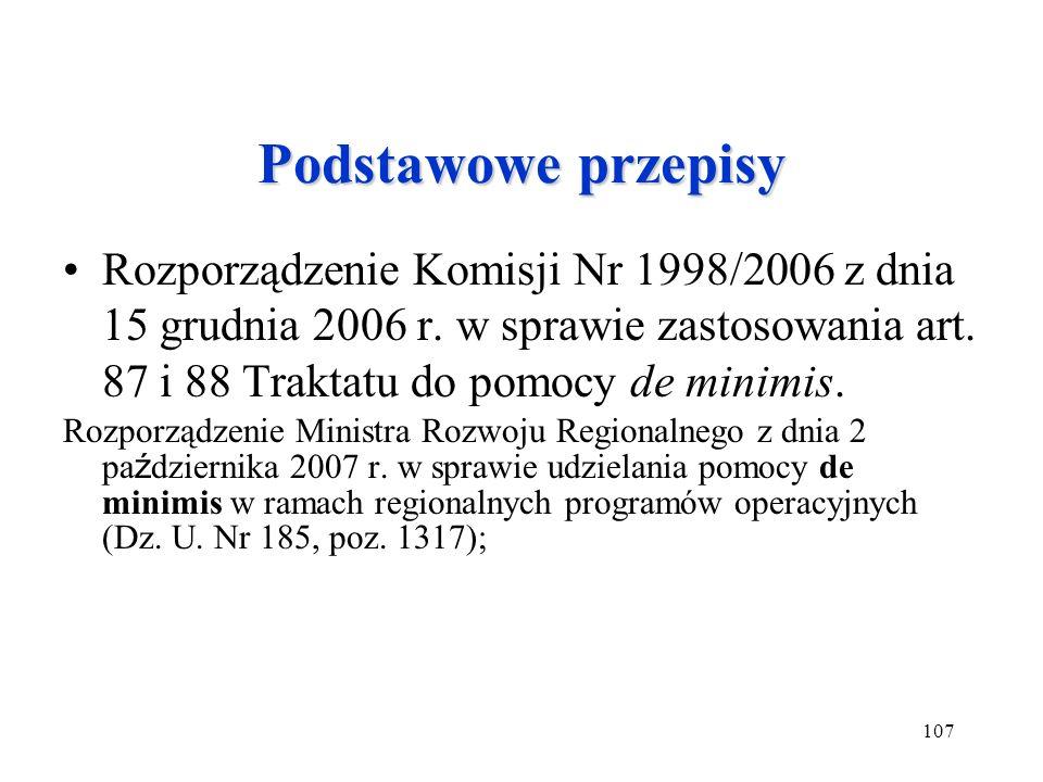 107 Podstawowe przepisy Rozporządzenie Komisji Nr 1998/2006 z dnia 15 grudnia 2006 r. w sprawie zastosowania art. 87 i 88 Traktatu do pomocy de minimi
