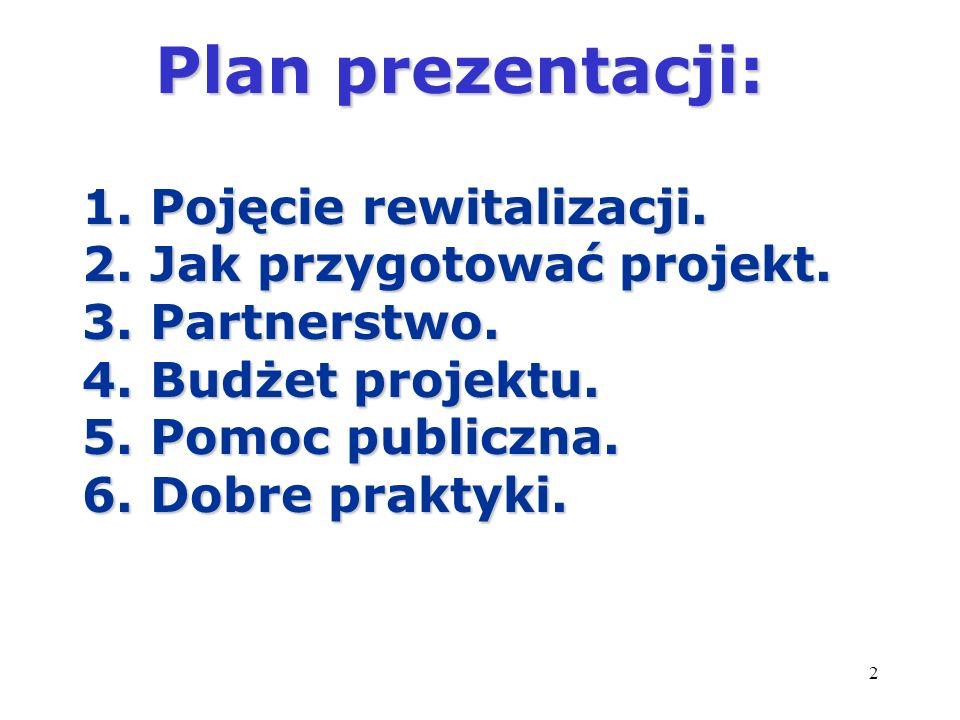 2 Plan prezentacji: Plan prezentacji: 1. Pojęcie rewitalizacji. 2. Jak przygotować projekt. 3. Partnerstwo. 4. Budżet projektu. 5. Pomoc publiczna. 6.