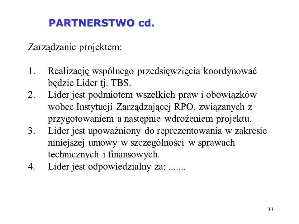33 PARTNERSTWO cd. PARTNERSTWO cd. Zarządzanie projektem: 1.Realizację wspólnego przedsięwzięcia koordynować będzie Lider tj. TBS. 2.Lider jest podmio