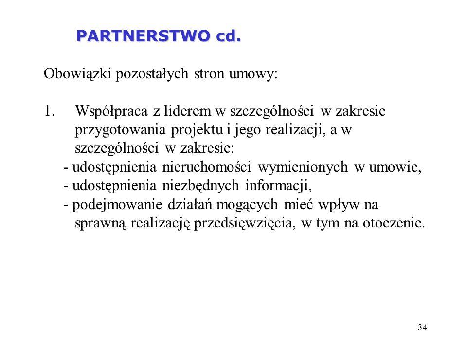34 PARTNERSTWO cd. PARTNERSTWO cd. Obowiązki pozostałych stron umowy: 1.Współpraca z liderem w szczególności w zakresie przygotowania projektu i jego