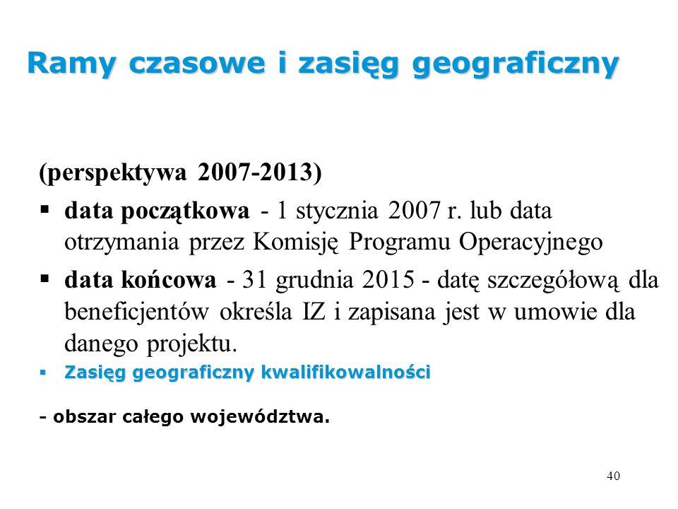 40 Ramy czasowe i zasięg geograficzny (perspektywa 2007-2013) data początkowa - 1 stycznia 2007 r. lub data otrzymania przez Komisję Programu Operacyj