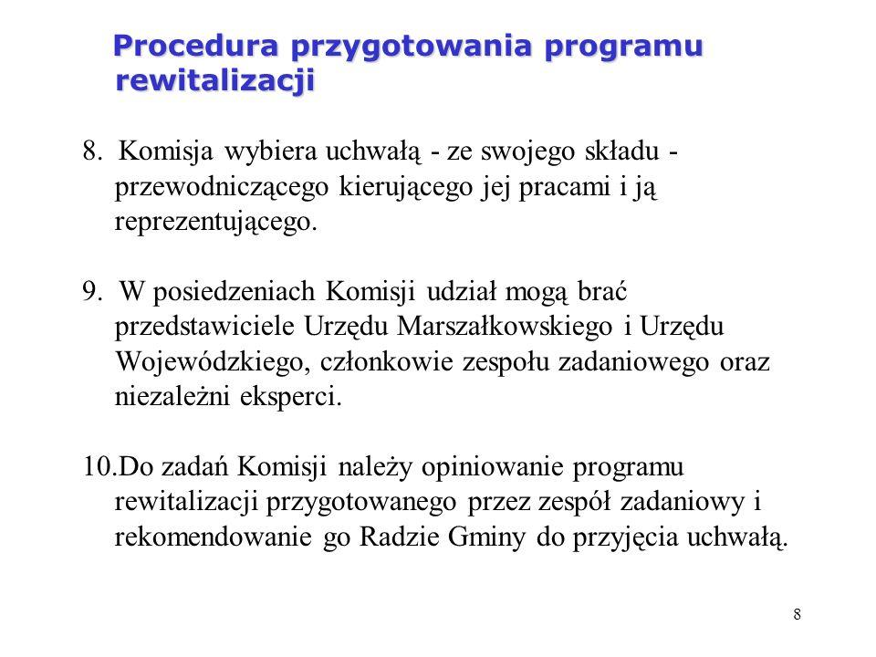 8 Procedura przygotowania programu rewitalizacji Procedura przygotowania programu rewitalizacji 8. Komisja wybiera uchwałą - ze swojego składu - przew