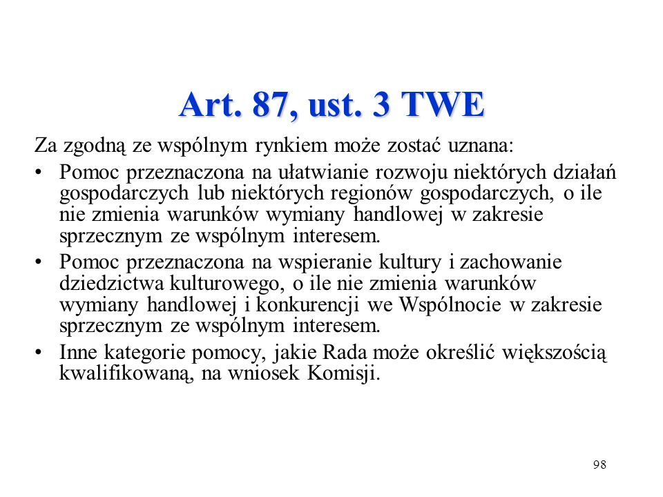 98 Art. 87, ust. 3 TWE Za zgodną ze wspólnym rynkiem może zostać uznana: Pomoc przeznaczona na ułatwianie rozwoju niektórych działań gospodarczych lub