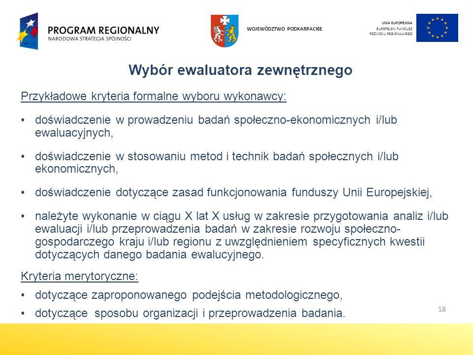 18 Wybór ewaluatora zewnętrznego Przykładowe kryteria formalne wyboru wykonawcy: doświadczenie w prowadzeniu badań społeczno-ekonomicznych i/lub ewaluacyjnych, doświadczenie w stosowaniu metod i technik badań społecznych i/lub ekonomicznych, doświadczenie dotyczące zasad funkcjonowania funduszy Unii Europejskiej, należyte wykonanie w ciągu X lat X usług w zakresie przygotowania analiz i/lub ewaluacji i/lub przeprowadzenia badań w zakresie rozwoju społeczno- gospodarczego kraju i/lub regionu z uwzględnieniem specyficznych kwestii dotyczących danego badania ewalucyjnego.