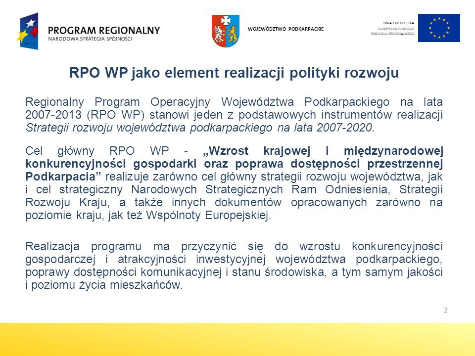 3 Cele szczegółowe Regionalnego Programu Operacyjnego Województwa Podkarpackiego na lata 2007-2013 Główne obszary ewaluacji Regionalnego Programu Operacyjnego Województwa Podkarpackiego na lata 2007-2013 Cel 1:Tworzenie warunków do rozwoju przedsiębiorczości i gospodarki opartej na wiedzy Cel 2: Poprawa dostępności i atrakcyjności inwestycyjnej regionu poprzez realizację przedsięwzięć w sferze komunikacyjnej i energetycznej Cel 3: Stworzenie warunków do rozwoju społeczeństwa informacyjnego Cel 4: Zapobieganie degradacji środowiska oraz zagrożeniom naturalnym i technologicznym, a także efektywna gospodarka zasobami naturalnymi Cel 5:Tworzenie warunków do rozwoju kapitału społecznego poprzez inwestycje w edukację, ochronę zdrowia, pomoc społeczną, sport i rekreację Cel 6: Wzrost udziału turystyki w gospodarce regionu oraz ochrona dziedzictwa kulturowego i rozwój instytucji kultury Cel 7: Zmniejszenie występujących wewnątrz województwa różnic rozwojowych Innowacyjność gospodarki Rozwój i modernizacja infrastruktury technicznej w regionie Rozwój infrastruktury społecznej w regionie Ochrona środowiska Spójność terytorialna regionu Rozwój infrastruktury turystycznej oraz ochrona dziedzictwa kulturowego Rozwój społeczeństwa informacyjnego Wyrównywanie szans rozwojowych i wspomaganie zmian strukturalnych na obszarach wiejskich UNIA EUROPEJSKA EUROPEJSKI FUNDUSZ ROZWOJU REGIONALNEGO WOJEWÓDZTWO PODKARPACKIE