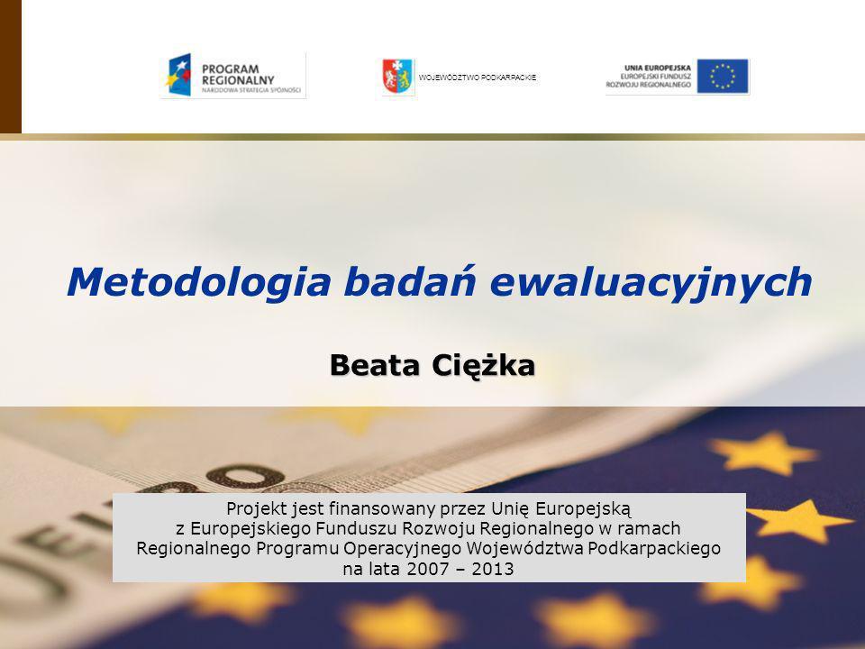 Beata Ciężka Metodologia badań ewaluacyjnych WOJEWÓDZTWO PODKARPACKIE Projekt jest finansowany przez Unię Europejską z Europejskiego Funduszu Rozwoju