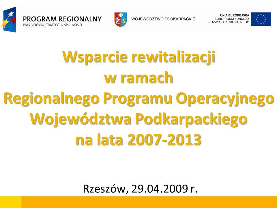 Wsparcie rewitalizacji w ramach Regionalnego Programu Operacyjnego Województwa Podkarpackiego na lata 2007-2013 Rzeszów, 29.04.2009 r.