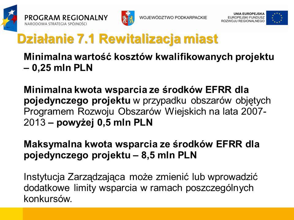 Minimalna wartość kosztów kwalifikowanych projektu – 0,25 mln PLN Minimalna kwota wsparcia ze środków EFRR dla pojedynczego projektu w przypadku obszarów objętych Programem Rozwoju Obszarów Wiejskich na lata 2007- 2013 – powyżej 0,5 mln PLN Maksymalna kwota wsparcia ze środków EFRR dla pojedynczego projektu – 8,5 mln PLN Instytucja Zarządzająca może zmienić lub wprowadzić dodatkowe limity wsparcia w ramach poszczególnych konkursów.