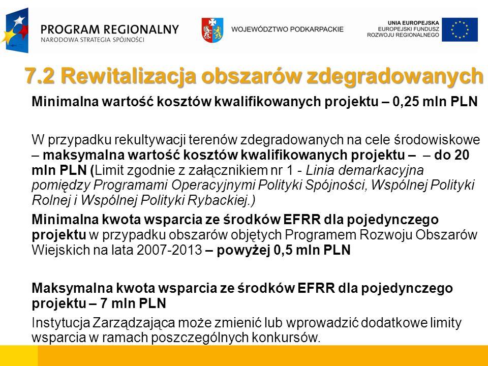 Minimalna wartość kosztów kwalifikowanych projektu – 0,25 mln PLN W przypadku rekultywacji terenów zdegradowanych na cele środowiskowe – maksymalna wartość kosztów kwalifikowanych projektu – – do 20 mln PLN (Limit zgodnie z załącznikiem nr 1 - Linia demarkacyjna pomiędzy Programami Operacyjnymi Polityki Spójności, Wspólnej Polityki Rolnej i Wspólnej Polityki Rybackiej.) Minimalna kwota wsparcia ze środków EFRR dla pojedynczego projektu w przypadku obszarów objętych Programem Rozwoju Obszarów Wiejskich na lata 2007-2013 – powyżej 0,5 mln PLN Maksymalna kwota wsparcia ze środków EFRR dla pojedynczego projektu – 7 mln PLN Instytucja Zarządzająca może zmienić lub wprowadzić dodatkowe limity wsparcia w ramach poszczególnych konkursów.
