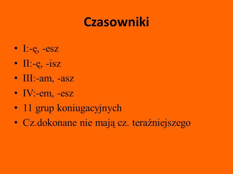 Czasowniki I:-ę, -esz II:-ę, -isz III:-am, -asz IV:-em, -esz 11 grup koniugacyjnych Cz.dokonane nie mają cz.