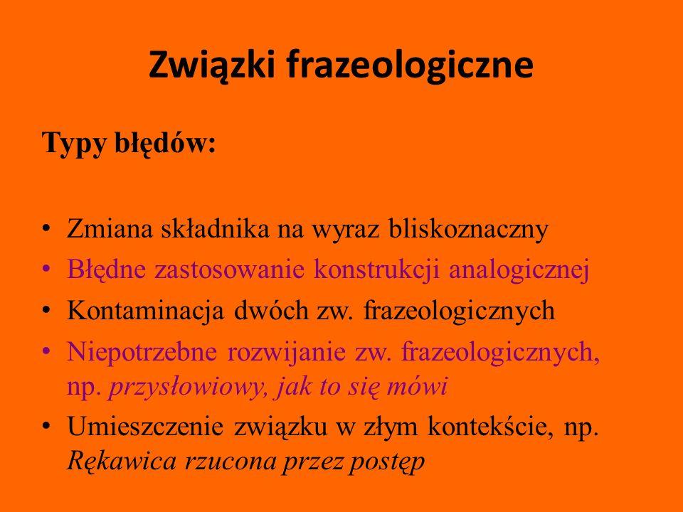 Związki frazeologiczne Typy błędów: Zmiana składnika na wyraz bliskoznaczny Błędne zastosowanie konstrukcji analogicznej Kontaminacja dwóch zw.