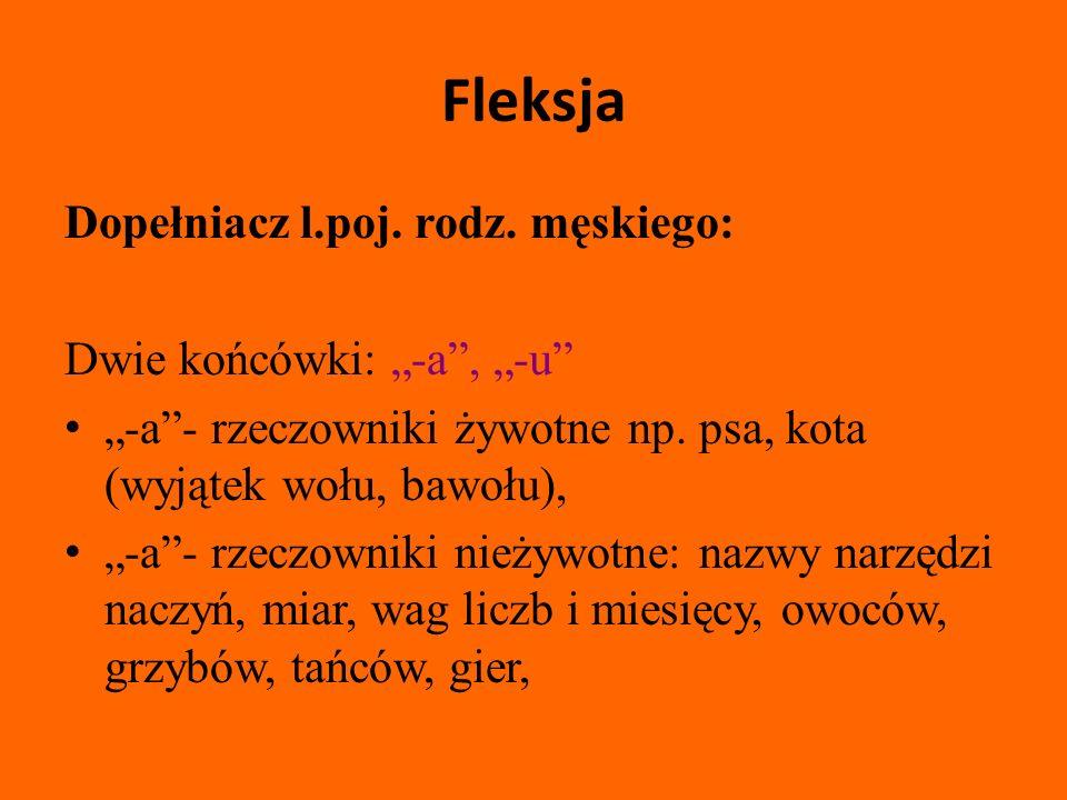 Fleksja Dopełniacz l.poj.rodz. męskiego: Dwie końcówki: -a, -u -a- rzeczowniki żywotne np.