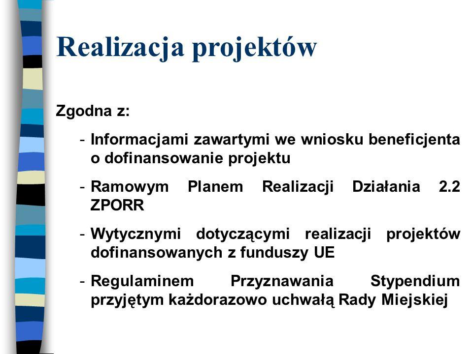Realizacja projektów Zgodna z: -Informacjami zawartymi we wniosku beneficjenta o dofinansowanie projektu -Ramowym Planem Realizacji Działania 2.2 ZPORR -Wytycznymi dotyczącymi realizacji projektów dofinansowanych z funduszy UE -Regulaminem Przyznawania Stypendium przyjętym każdorazowo uchwałą Rady Miejskiej