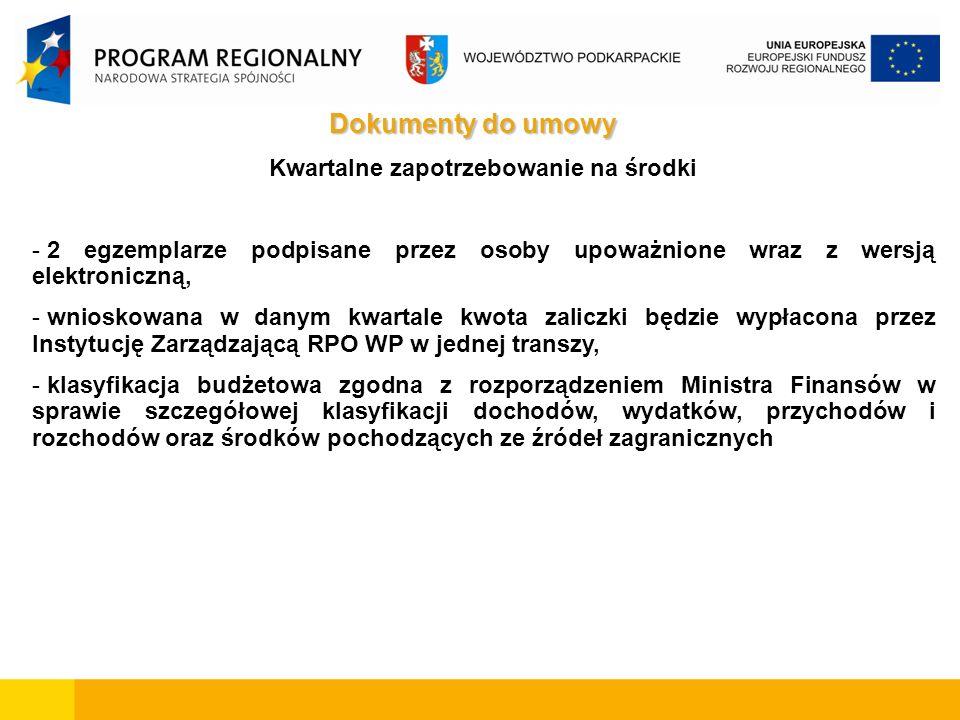 Dokumenty do umowy Kwartalne zapotrzebowanie na środki - 2 egzemplarze podpisane przez osoby upoważnione wraz z wersją elektroniczną, - wnioskowana w danym kwartale kwota zaliczki będzie wypłacona przez Instytucję Zarządzającą RPO WP w jednej transzy, - klasyfikacja budżetowa zgodna z rozporządzeniem Ministra Finansów w sprawie szczegółowej klasyfikacji dochodów, wydatków, przychodów i rozchodów oraz środków pochodzących ze źródeł zagranicznych