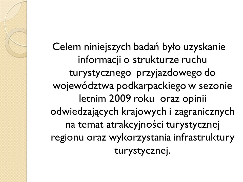 Celem niniejszych badań było uzyskanie informacji o strukturze ruchu turystycznego przyjazdowego do województwa podkarpackiego w sezonie letnim 2009 r