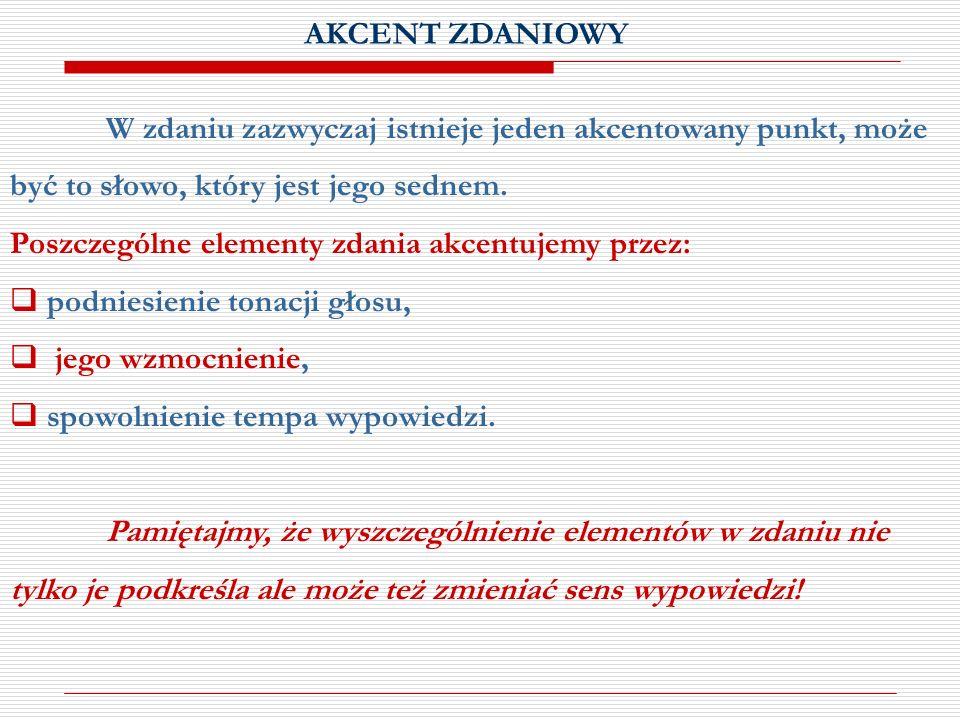 AKCENT ZDANIOWY W zdaniu zazwyczaj istnieje jeden akcentowany punkt, może być to słowo, który jest jego sednem. Poszczególne elementy zdania akcentuje