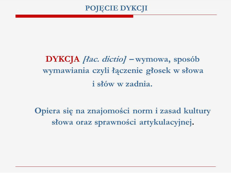POJĘCIE DYKCJI DYKCJA [łac. dictio] – wymowa, sposób wymawiania czyli łączenie głosek w słowa i słów w zadnia. Opiera się na znajomości norm i zasad k
