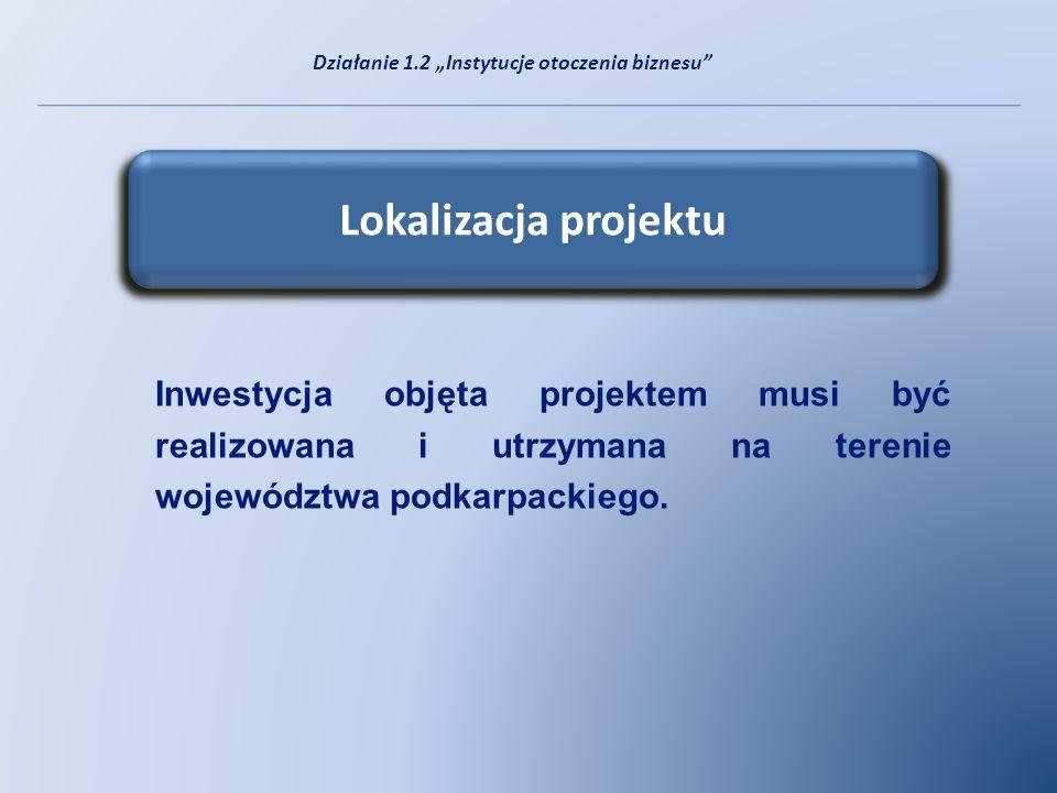 Lokalizacja projektu Inwestycja objęta projektem musi być realizowana i utrzymana na terenie województwa podkarpackiego. Działanie 1.2 Instytucje otoc
