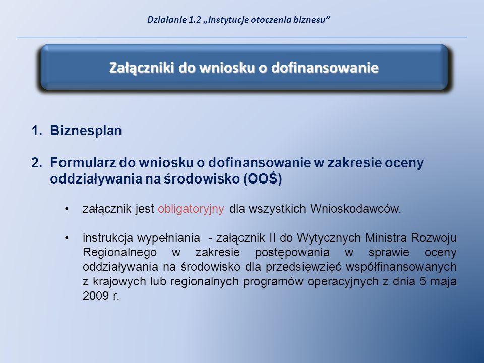 Załączniki do wniosku o dofinansowanie 1.Biznesplan 2.Formularz do wniosku o dofinansowanie w zakresie oceny oddziaływania na środowisko (OOŚ) załączn