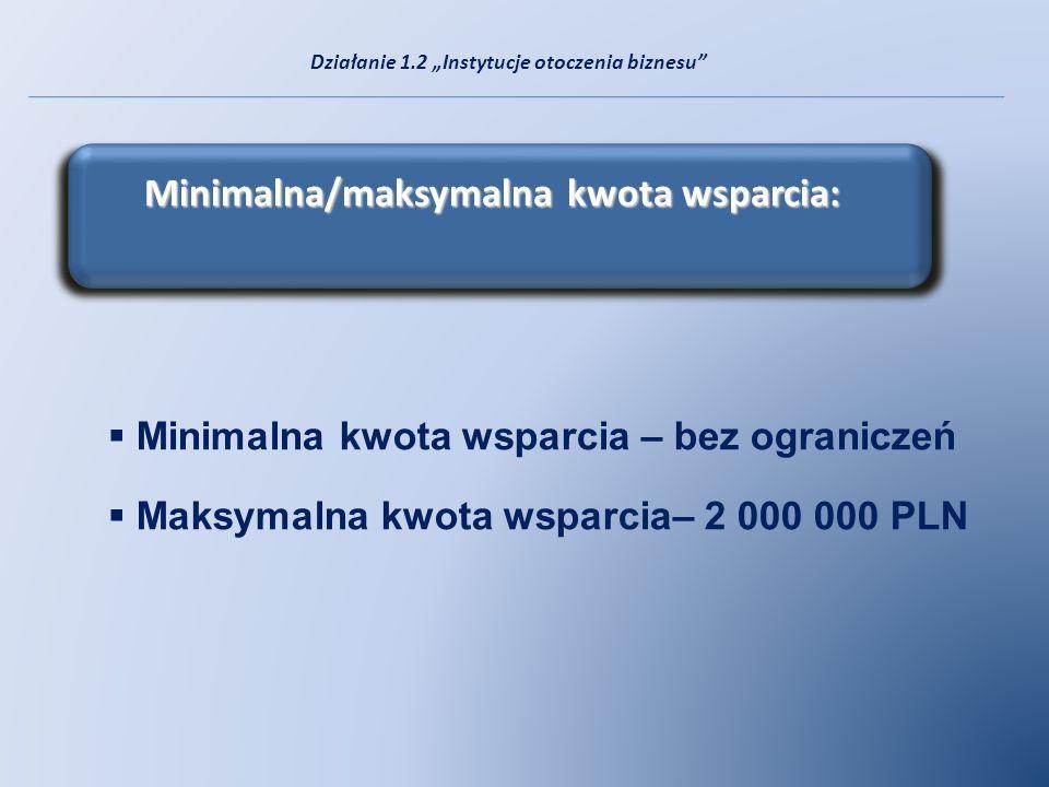 Minimalna kwota wsparcia – bez ograniczeń Maksymalna kwota wsparcia– 2 000 000 PLN Minimalna/maksymalna kwota wsparcia: Działanie 1.2 Instytucje otocz