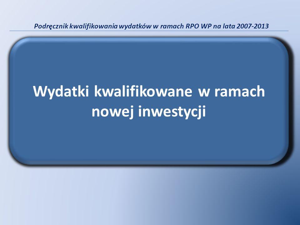 Podręcznik kwalifikowania wydatków w ramach RPO WP na lata 2007-2013 Wydatki kwalifikowane w ramach nowej inwestycji