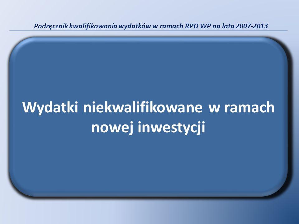 Podręcznik kwalifikowania wydatków w ramach RPO WP na lata 2007-2013 Wydatki niekwalifikowane w ramach nowej inwestycji