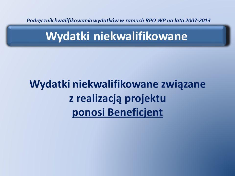 Podręcznik kwalifikowania wydatków w ramach RPO WP na lata 2007-2013 Wydatki niekwalifikowane Wydatki niekwalifikowane związane z realizacją projektu