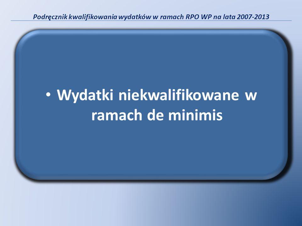 Podręcznik kwalifikowania wydatków w ramach RPO WP na lata 2007-2013 Wydatki niekwalifikowane w ramach de minimis