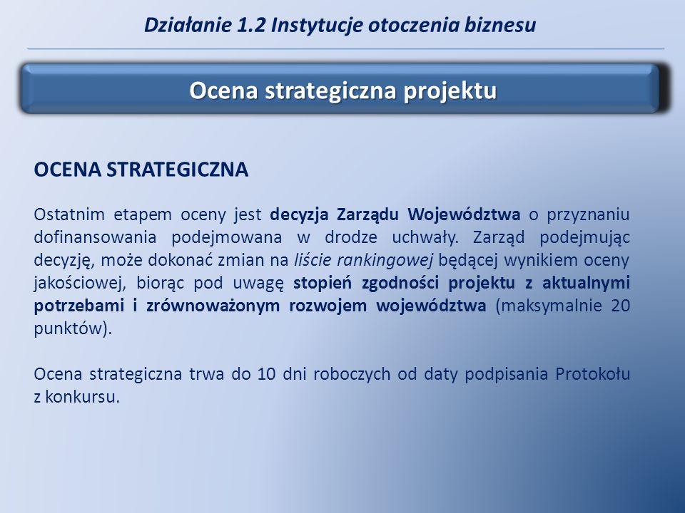 Działanie 1.2 Instytucje otoczenia biznesu Ocena strategiczna projektu OCENA STRATEGICZNA Ostatnim etapem oceny jest decyzja Zarządu Województwa o prz