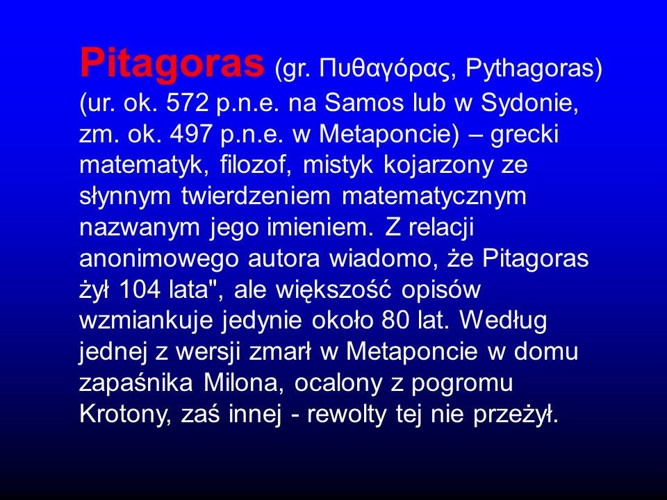 Pitagoras (gr. Πυθαγόρας, Pythagoras) (ur. ok. 572 p.n.e. na Samos lub w Sydonie, zm. ok. 497 p.n.e. w Metaponcie) – grecki matematyk, filozof, mistyk