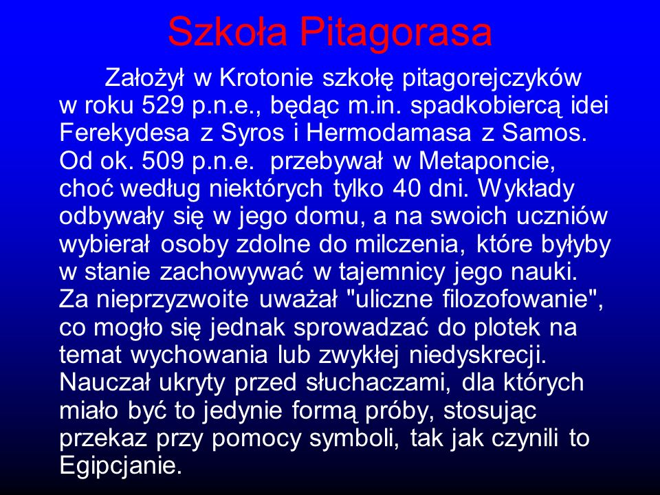 Szkoła Pitagorasa Założył w Krotonie szkołę pitagorejczyków w roku 529 p.n.e., będąc m.in. spadkobiercą idei Ferekydesa z Syros i Hermodamasa z Samos.