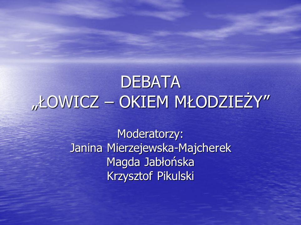 DEBATA ŁOWICZ – OKIEM MŁODZIEŻY Moderatorzy: Janina Mierzejewska-Majcherek Magda Jabłońska Krzysztof Pikulski