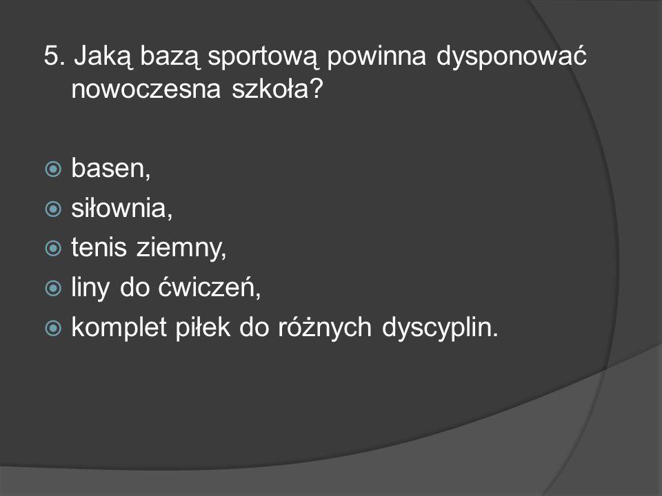 5. Jaką bazą sportową powinna dysponować nowoczesna szkoła? basen, siłownia, tenis ziemny, liny do ćwiczeń, komplet piłek do różnych dyscyplin.