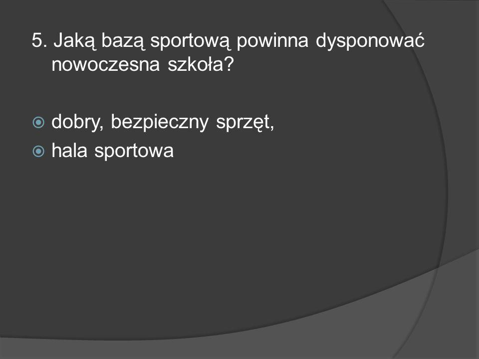 5. Jaką bazą sportową powinna dysponować nowoczesna szkoła? dobry, bezpieczny sprzęt, hala sportowa