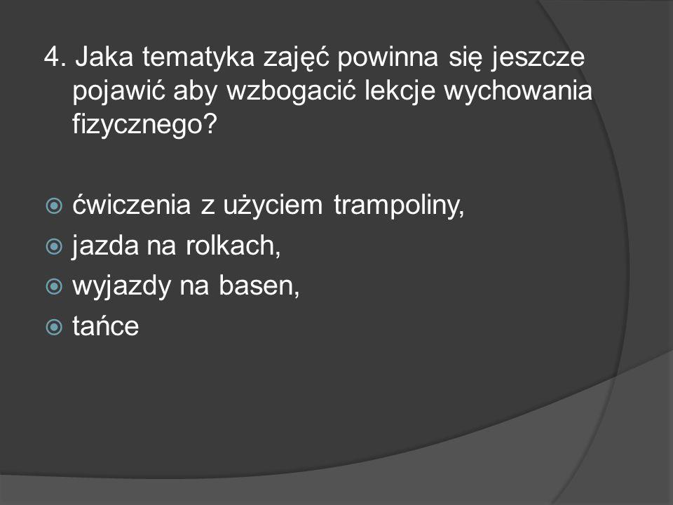 4. Jaka tematyka zajęć powinna się jeszcze pojawić aby wzbogacić lekcje wychowania fizycznego? ćwiczenia z użyciem trampoliny, jazda na rolkach, wyjaz