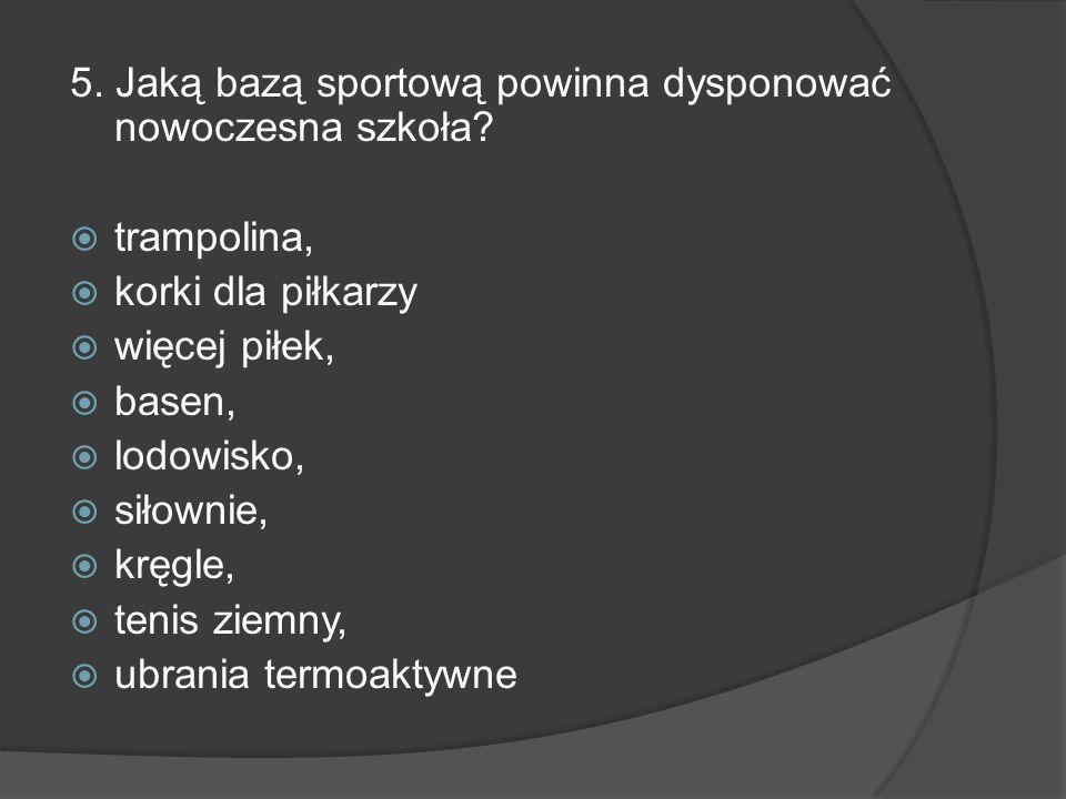 5. Jaką bazą sportową powinna dysponować nowoczesna szkoła? trampolina, korki dla piłkarzy więcej piłek, basen, lodowisko, siłownie, kręgle, tenis zie