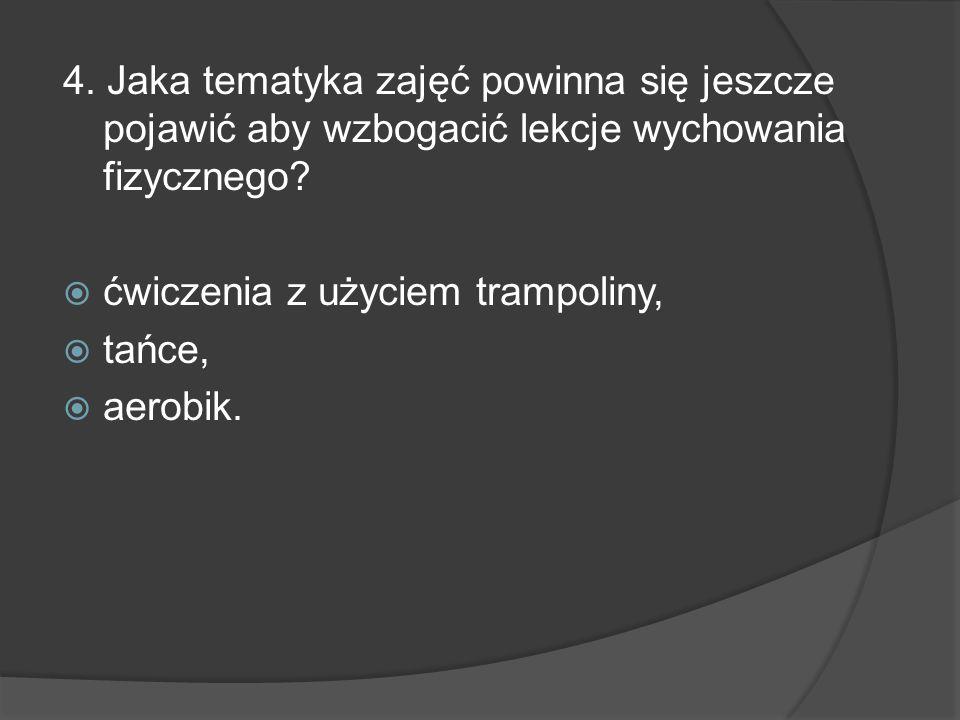 4. Jaka tematyka zajęć powinna się jeszcze pojawić aby wzbogacić lekcje wychowania fizycznego? ćwiczenia z użyciem trampoliny, tańce, aerobik.