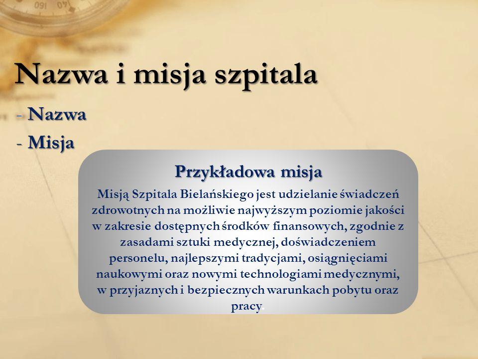 Nazwa i misja szpitala -Nazwa - Nazwa - Misja Przykładowa misja Misją Szpitala Bielańskiego jest udzielanie świadczeń zdrowotnych na możliwie najwyższym poziomie jakości w zakresie dostępnych środków finansowych, zgodnie z zasadami sztuki medycznej, doświadczeniem personelu, najlepszymi tradycjami, osiągnięciami naukowymi oraz nowymi technologiami medycznymi, w przyjaznych i bezpiecznych warunkach pobytu oraz pracy.