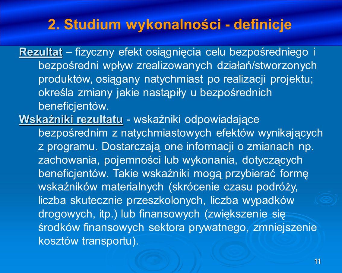 11 2. Studium wykonalności - definicje Rezultat Rezultat – fizyczny efekt osiągnięcia celu bezpośredniego i bezpośredni wpływ zrealizowanych działań/s