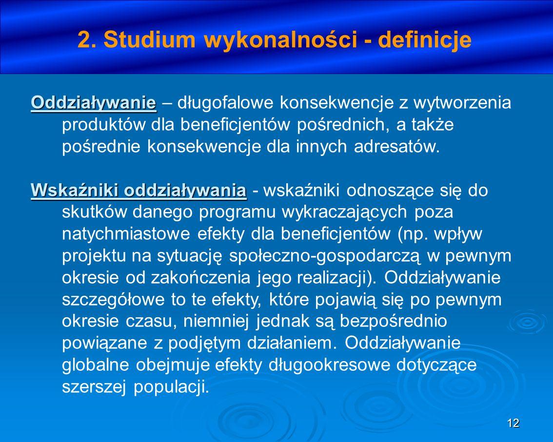12 2. Studium wykonalności - definicje Oddziaływanie Oddziaływanie – długofalowe konsekwencje z wytworzenia produktów dla beneficjentów pośrednich, a